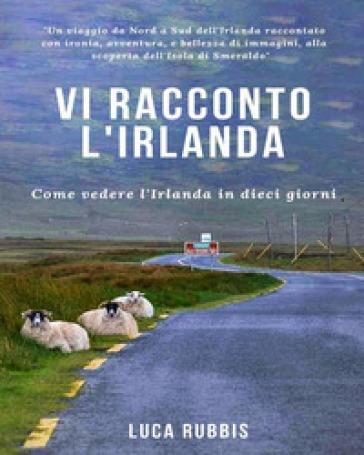 Vi racconto l'Irlanda. Come vedere l'Irlanda in dieci giorni. Ediz. illustrata - Luca Rubbis   Thecosgala.com