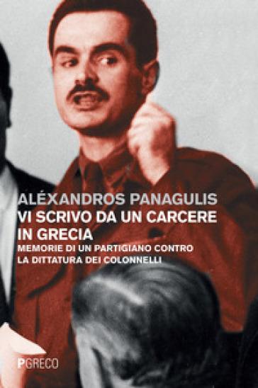 Vi scrivo da un carcere in Grecia. Memorie di un partigiano contro la dittatura dei Colonnelli. Testo greco a fronte - Alexandros Panagulis  