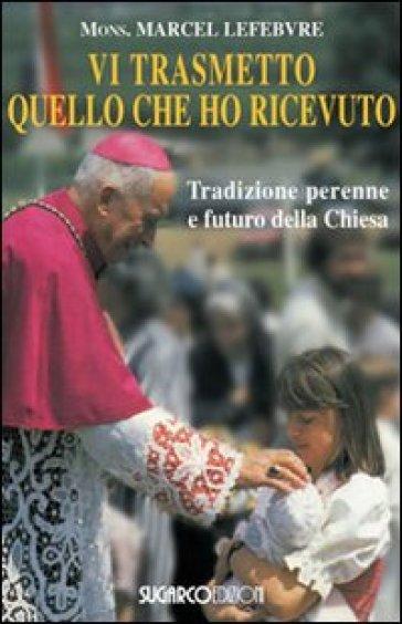 Vi trasmetto quello che ho ricevuto. Tradizione perenne e futuro della Chiesa - Marcel Lefebvre  