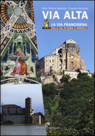 Via Alta. La via Francigena dalla Val di Susa a Vercelli. Ediz. illustrata - Gian Vittorio Avondo | Jonathanterrington.com