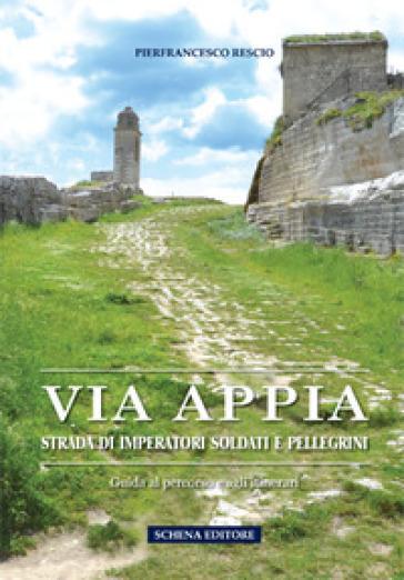 Via Appia. Strada di imperatori soldati e pellegrini. Guida al percorso e agli itinerari - Pierfrancesco Rescio | Thecosgala.com