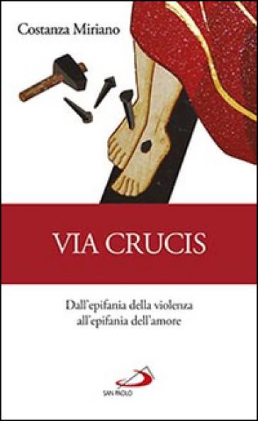 Via Crucis. Dall'epifania della violenza all'epifania dell'amore - Costanza Miriano  