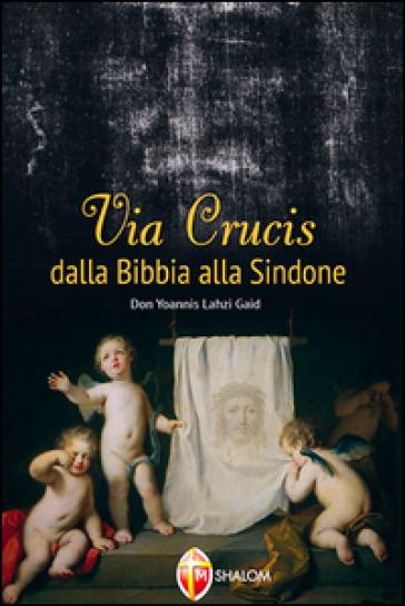 Via Crucis dalla Bibbia alla Sindone - Yoannis Lahzi Gaid |