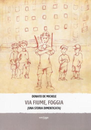 Via Fiume, Foggia (Una storia dimenticata) - Donato De Michele   Kritjur.org