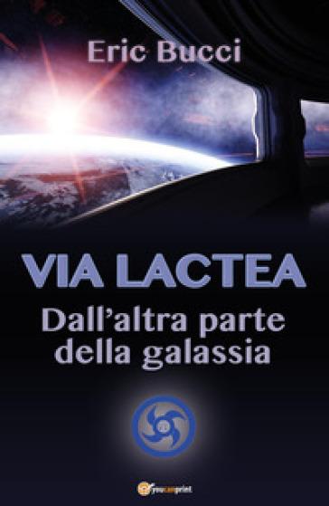 Via Lactea. Dall'altra parte della galassia - Eric Bucci |