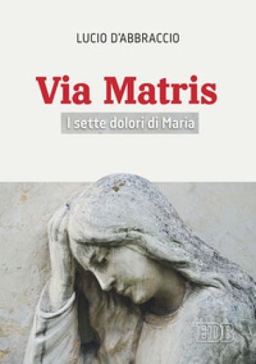 Via Matris. I sette dolori di Maria - Lucio D'Abbraccio |