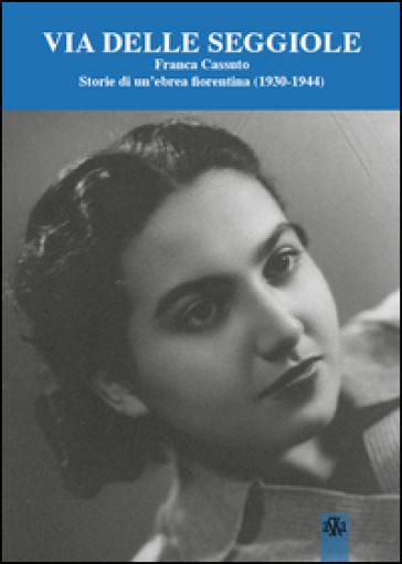 Via Delle Seggiole. Franca Cassuto. Storie di un'ebrea fiorentina (1930-1944) - Z. Ciuffoletti |