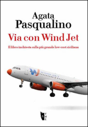 Via con Wind Jet. Il libro inchiesta sulla più grande low-cost siciliana - Agata Pasqualino |