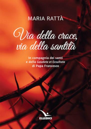 Via della croce, via della santità. In compagnia dei santi e della «Gaudete et exultate» di papa Francesco - Maria Rattà |