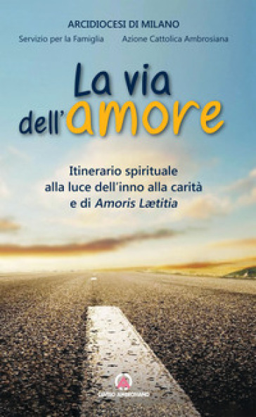 Via dell'amore. Itinerario spirituale alla luce dell'inno alla carità e di Amoris Leatitia - Diocesi di Milano | Kritjur.org