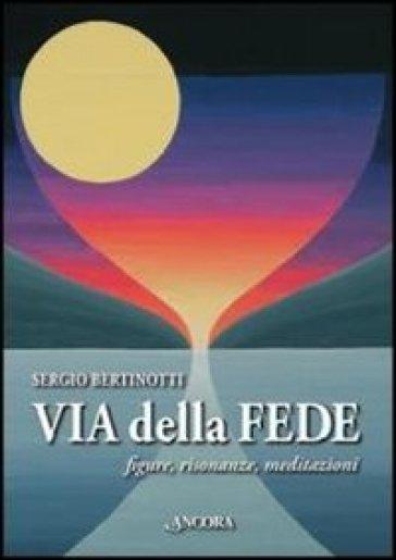 Via delle fede. Figure, risonanze, meditazioni - Sergio Bertinotti |