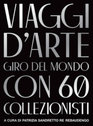 Viaggi d'arte. Giro del mondo con 60 collezionisti - P. S. Re Rebaudengo pdf epub