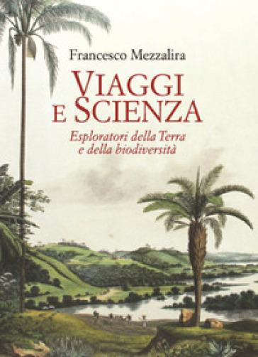 Viaggi e scienza. Esploratori della Terra e della biodiversità - Francesco Mezzalira pdf epub