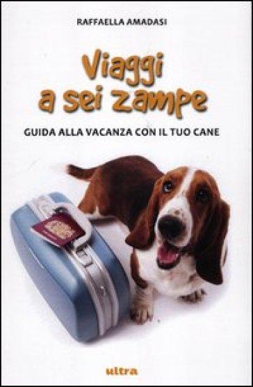 Viaggi a sei zampe. Guida alla vacanza con il tuo cane - Raffaella Amadasi |
