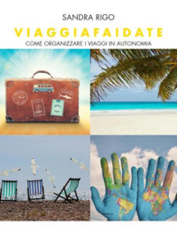 Viaggiafaidate. Come organizzare i viaggi in autonomia - Sandra Rigo | Ericsfund.org