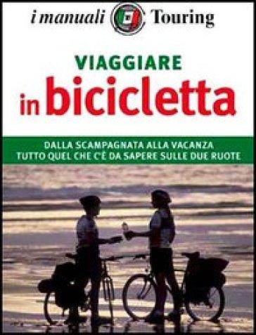 Viaggiare in bicicletta. Per pedalare in città o girare il mondo tutto ciò che serve al perfetto cicloturista - Roberta Ferraris  
