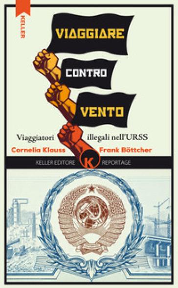 Viaggiare controvento. Viaggiatori illegali nell'URSS. 1. - Cornelia Klauss |