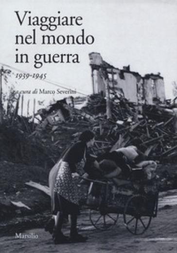 Viaggiare nel mondo in guerra (1939-1945) - M. Severini | Kritjur.org