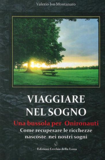 Viaggiare nel sogno. Una bussola per onironauti. Come recuperare le ricchezze nascoste nei nostri sogni - Valerio I. Montanaro |