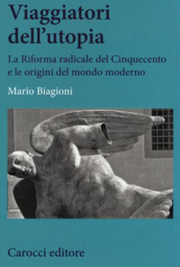 Viaggiatori dell'utopia. La Riforma radicale del Cinquecento e le origini del mondo moderno - Mario Biagioni |