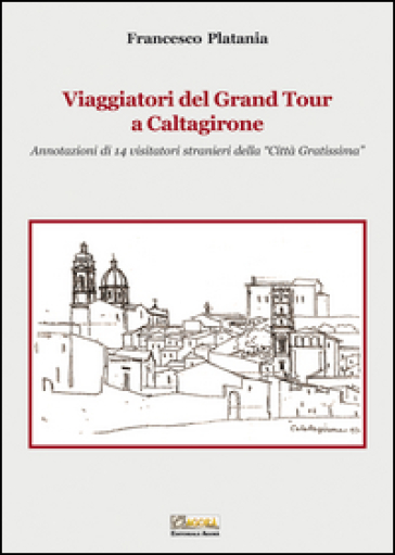 Viaggiatori del grand tour a Caltagirone. Annotazioni di 14 visitatori stranieri della «città gratissima» - Francesco Platania |