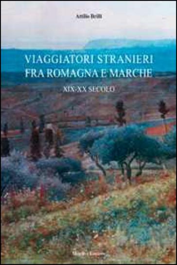 Viaggiatori stranieri tra Romagna e Marche. XIX-XX secolo - Attilio Brilli  