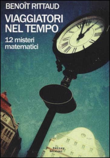 Viaggiatori nel tempo. 12 misteri matematici - Benoit Rittaud |