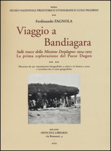 Viaggio a Bandiagara. Sulle tracce della missione Desplagnes, (1904-1905). La prima esplorazione del paese Dogon - Ferdinando Fagnola  