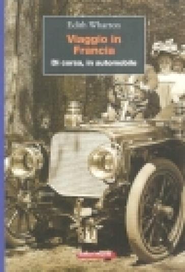 Viaggio in Francia. Di corsa, in automobile - Edith Wharton | Rochesterscifianimecon.com