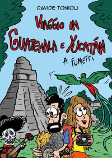 Viaggio in Guatemala e Yucatan a fumetti - Davide Tonioli |