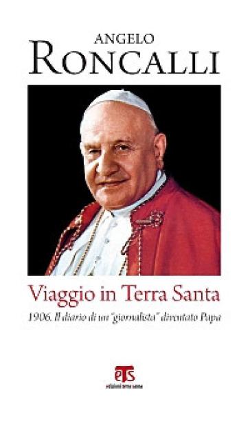 Viaggio in Terra Santa. 1906. Il diario di un «giornalista» diventato papa - Giovanni XXIII | Jonathanterrington.com