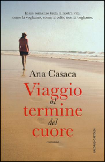 Viaggio al termine del cuore - Ana Casaca |