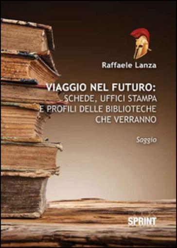 Viaggio nel futuro. Schede, uffici stampa e profili delle biblioteche che verranno - Raffaele Lanza  