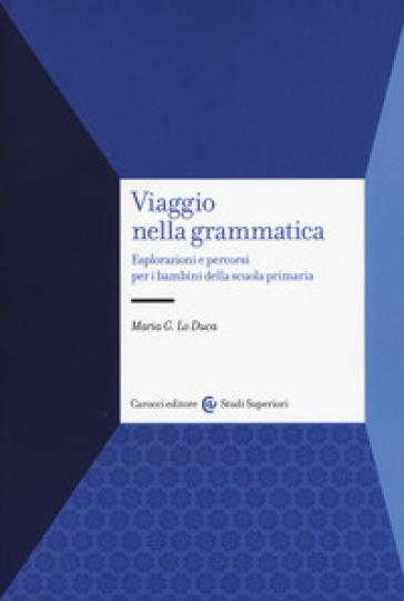Viaggio nella grammatica. Esplorazioni e percorsi per i bambini della scuola primaria - Maria Giuseppa Lo Duca |