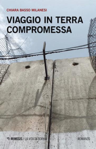 Viaggio in terra compromessa - Chiara Basso Milanesi |