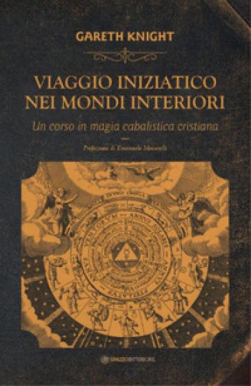 Viaggio iniziatico nei mondi interiori. Un corso in magia cabalistica cristiana - Gareth Knight | Thecosgala.com