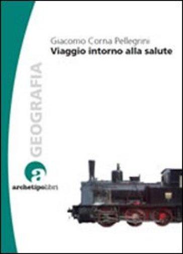 Viaggio intorno alla salute - Giacomo Corna Pellegrini  