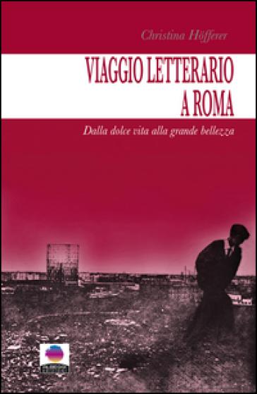 Viaggio letterario a Roma. Dalla dolce vita alla grande bellezza - Christina Hofferer  