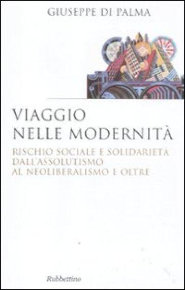 Viaggio nelle modernità. Rischio sociale e solidarietà dall'assolutismo al neoliberalismo e oltre - Giuseppe Di Palma |