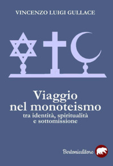Viaggio nel monoteismo. Tra identità, spiritualità e sottomissione - Vincenzo Luigi Gullace |