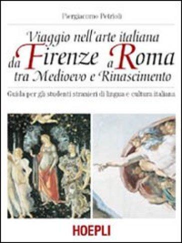 Viaggio nell'arte italiana da Firenze a Roma tra Medioevo e Rinascimento - Piergiacomo Petrioli |