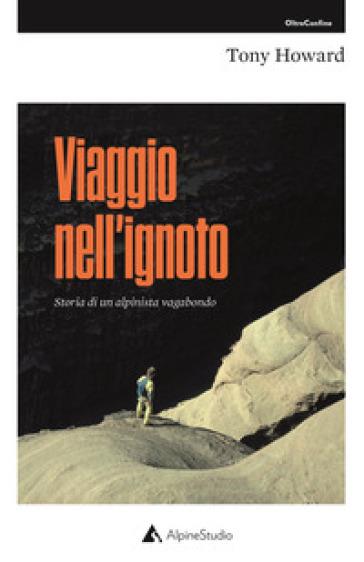 Viaggio nell'ignoto. Storia di un alpinista vagabondo - Tony Howard | Ericsfund.org