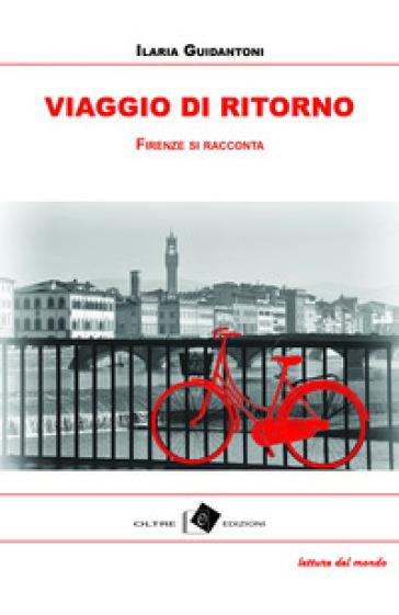 Viaggio di ritorno. Firenze tra racconti, storie e aneddoti - Ilaria Guidantoni  