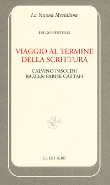 Viaggio al termine della scrittura: Calvino Pasolini Bazlen Parise Cattafi - Diego Bertelli | Rochesterscifianimecon.com