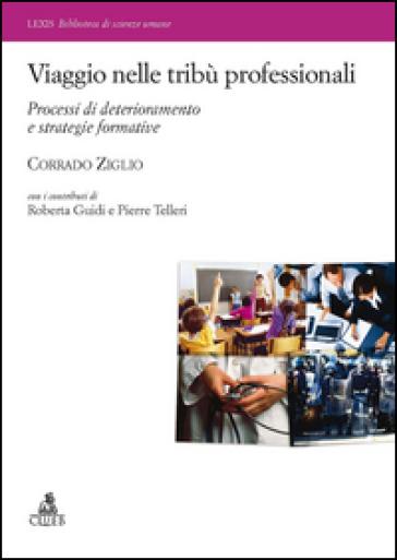 Viaggio nelle tribù professionali. Processi di deterioramento e strategie formative - Corrado Ziglio  
