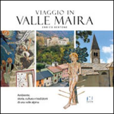 Viaggio in valle Maira. Ambiente, storia, cultura e tradizioni di una valle alpina - Enrico Bertone |
