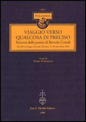 Viaggio verso qualcosa di preciso. Percorsi della poesia di Bartolo Cattafi. Atti del Convegno di studi (Messina, 25-26 novembre 2004) - D. Tomasello |