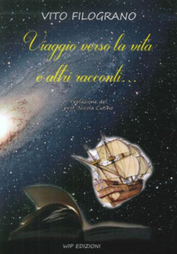 Viaggio verso la vita e altri racconti - Vito Filograno |