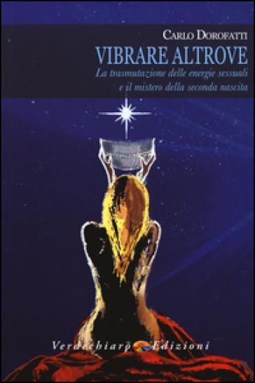 Vibrare altrove. La trasmutazione delle energie sessuali e il mistero della seconda nascita - Carlo Dorofatti   Rochesterscifianimecon.com