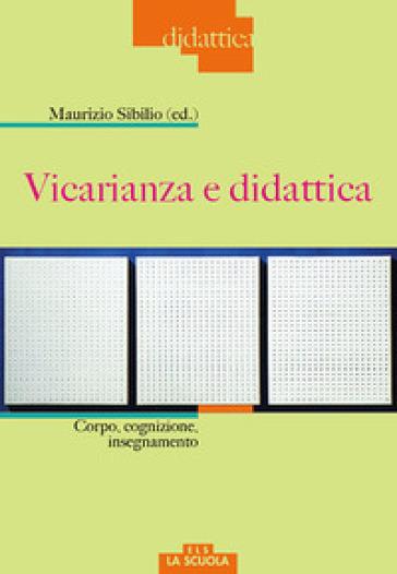 Vicarianza e didattica. Corpo, cognizione, insegnamento - M. Sibilio |